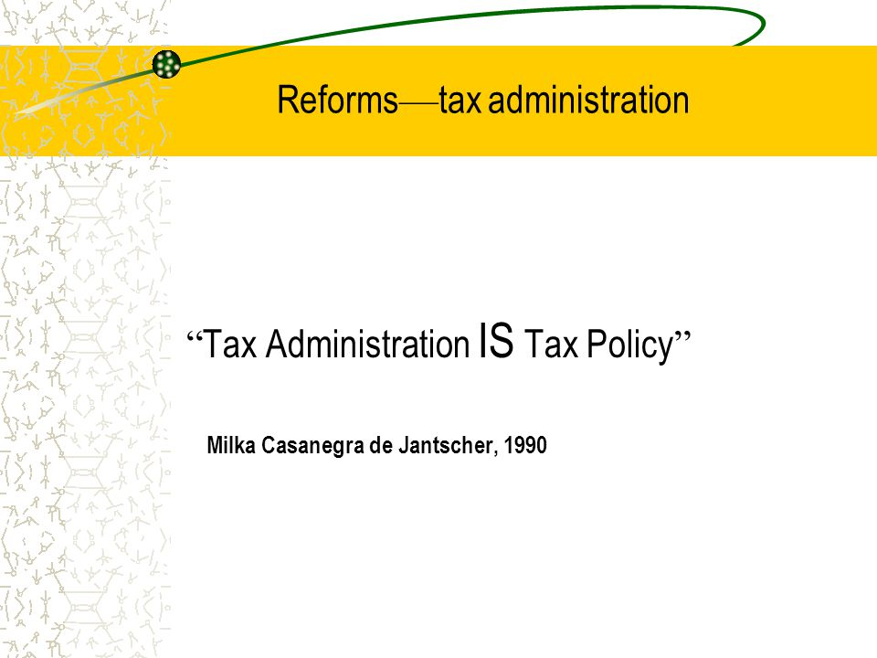 Reforms — tax administration Tax Administration IS Tax Policy Milka Casanegra de Jantscher, 1990
