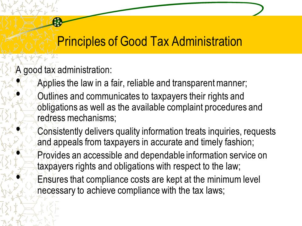 Principles of Good Tax Administration A good tax administration: Applies the law in a fair, reliable and transparent manner; Outlines and communicates to taxpayers their rights and obligations as well as the available complaint procedures and redress mechanisms; Consistently delivers quality information treats inquiries, requests and appeals from taxpayers in accurate and timely fashion; Provides an accessible and dependable information service on taxpayers rights and obligations with respect to the law; Ensures that compliance costs are kept at the minimum level necessary to achieve compliance with the tax laws;