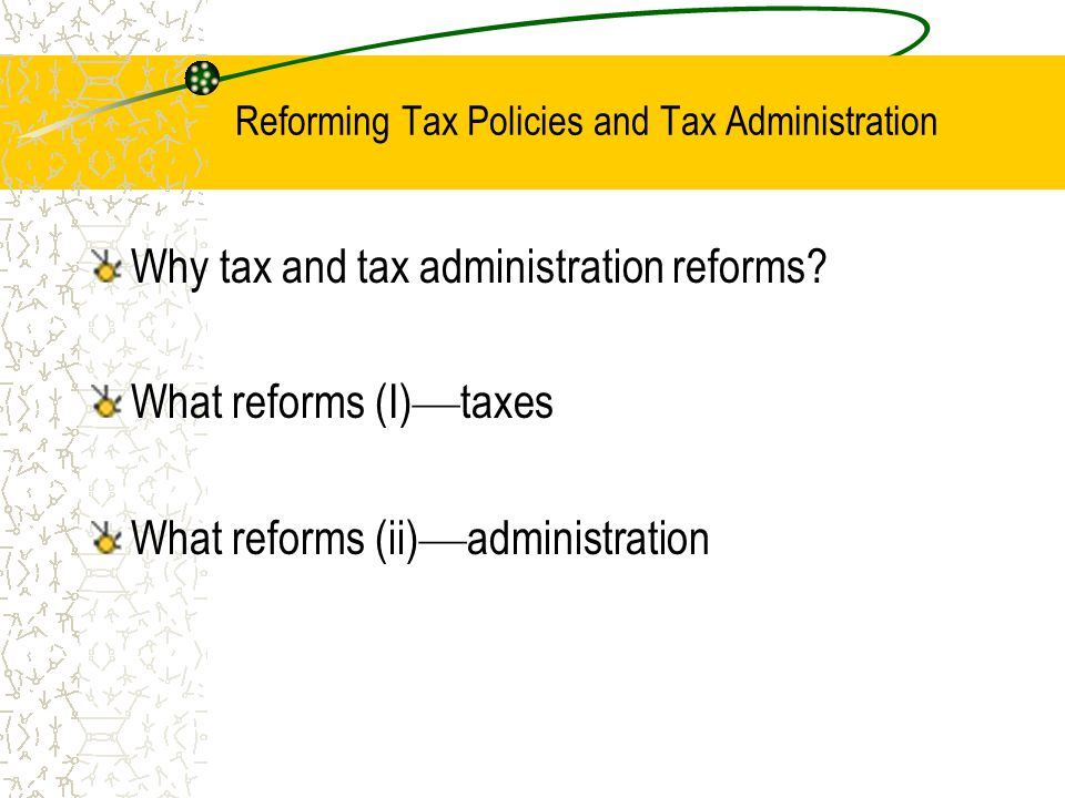 Reforming Tax Policies and Tax Administration Why tax and tax administration reforms.
