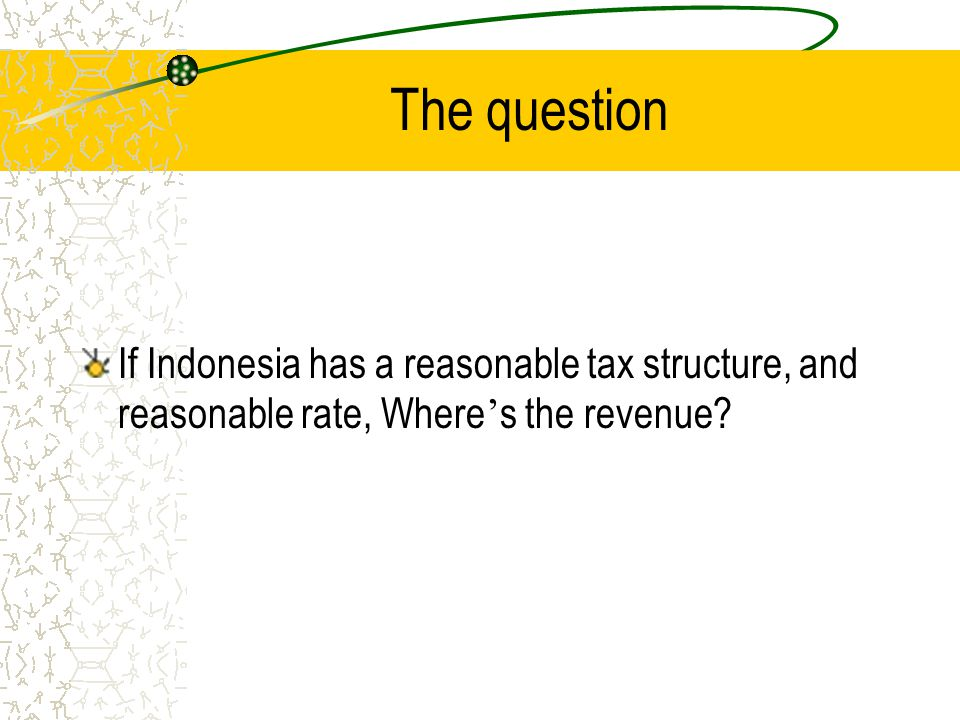 The question If Indonesia has a reasonable tax structure, and reasonable rate, Where ' s the revenue