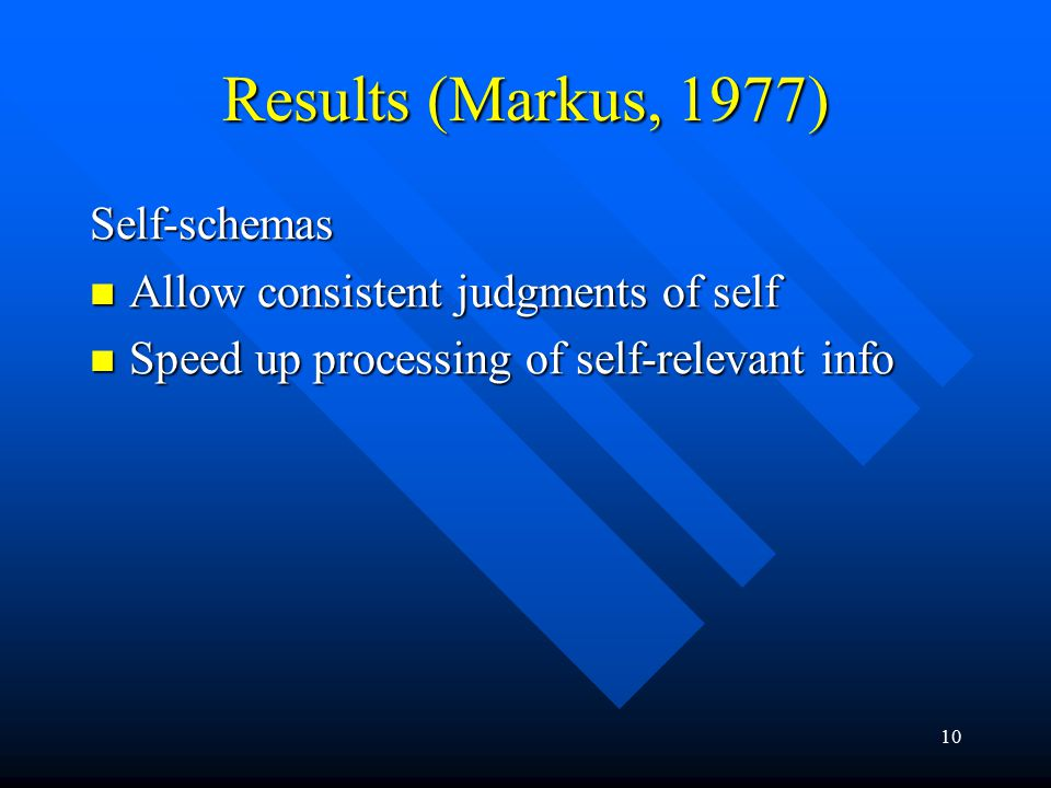10 Results (Markus, 1977) Self-schemas Allow consistent judgments of self Allow consistent judgments of self Speed up processing of self-relevant info