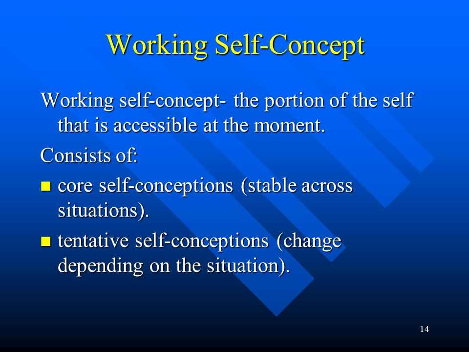14 Working Self-Concept Working self-concept- the portion of the self that is accessible at the moment. Consists of: core self-conceptions (stable acr