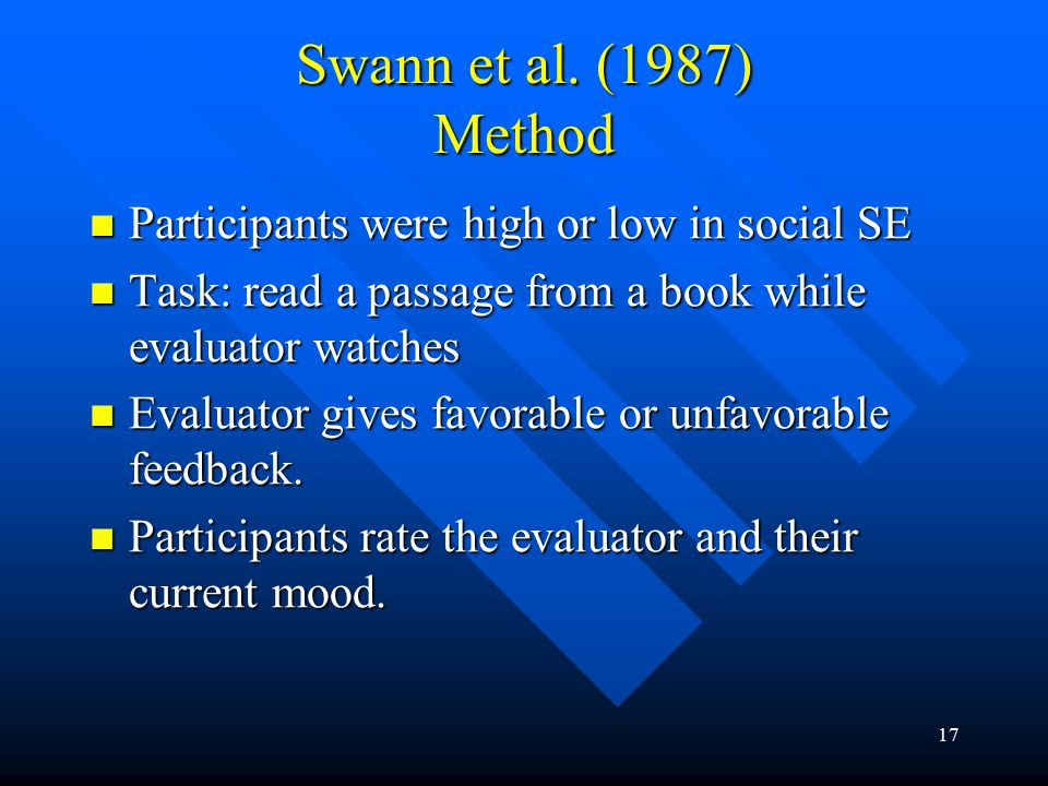 17 Swann et al. (1987) Method Participants were high or low in social SE Participants were high or low in social SE Task: read a passage from a book w
