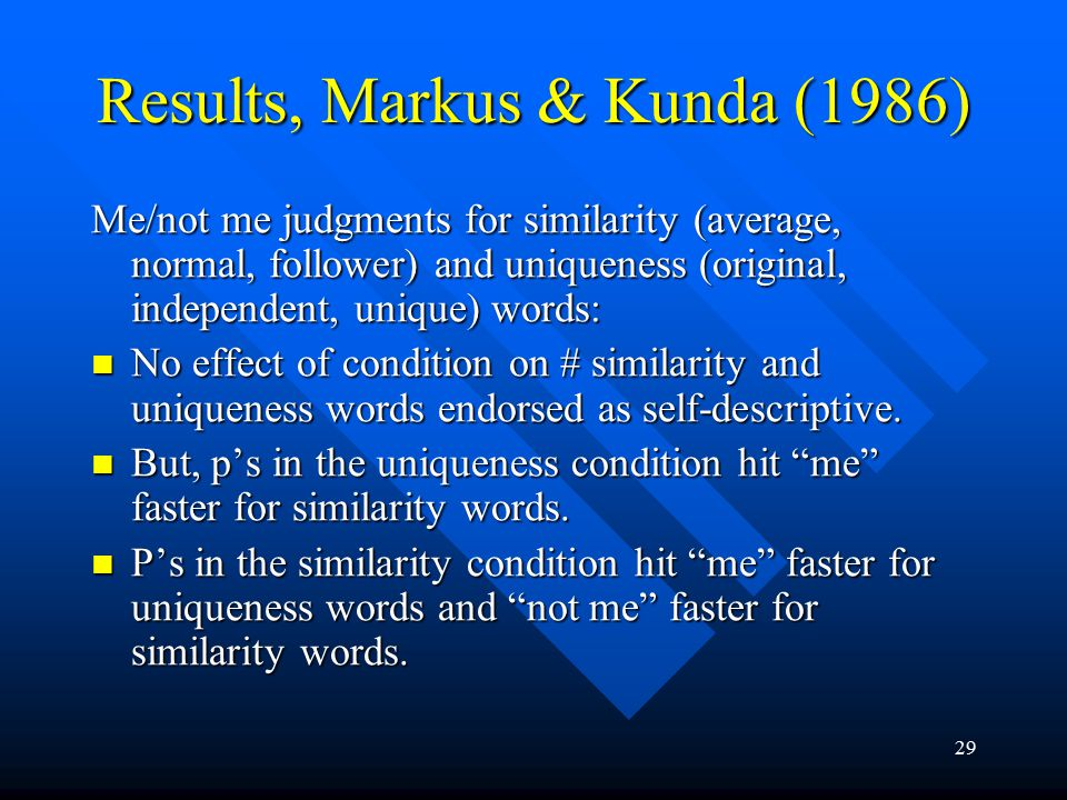 29 Results, Markus & Kunda (1986) Me/not me judgments for similarity (average, normal, follower) and uniqueness (original, independent, unique) words: