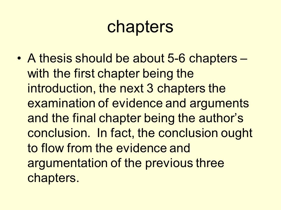 chapters A thesis should be about 5-6 chapters – with the first chapter being the introduction, the next 3 chapters the examination of evidence and ar