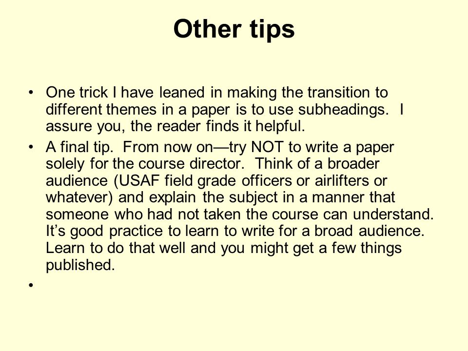 Other tips One trick I have leaned in making the transition to different themes in a paper is to use subheadings. I assure you, the reader finds it he