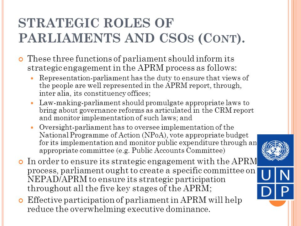 STRATEGIC ROLES OF PARLIAMENT AND CSO S (C ONT.) CSOs constitute an important actor in governance and a key indicator of the degree of civic engagement; Society is made up of three main sectors, namely: The public sector (government and parastatals) The private sector (formal and informal businesses); and The voluntary sector (civil society organisations and Community-based organisations); The three main functions of CSOs and CBOs are (a) mobilisation of citizens for civic engagement in governance; (b) lobby and advocacy for policy influence; and (c) acting as a watchdog against power abuse and corruption