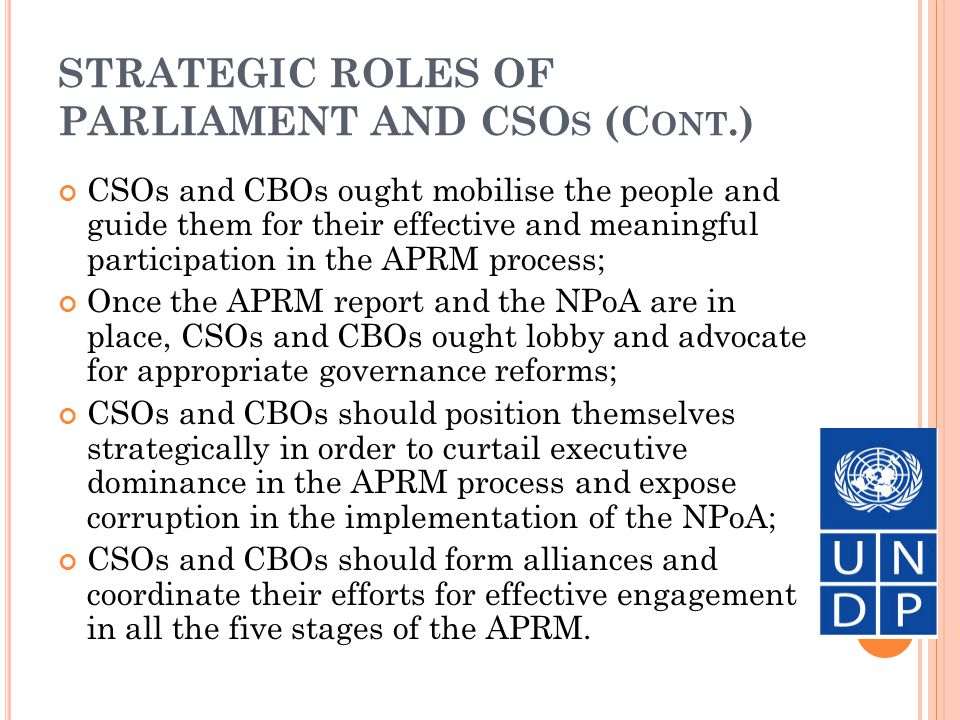 STRATEGIC ROLES OF PARLIAMENTS AND CSO S (C ONT.) Parliaments and CSOs need to form strategic alliances for two main reasons: To promote meaningful citizen engagement in APRM; and To curtail executive dominance of the APRM process; The strategic partnership of parliaments and CSOs are possible in five main areas: Public awareness and sensitisation; Simplification of APRM techniques and information- sharing; National dialogue and consultations; Preparation of the country self-assessment report (CSAR) and the Country Review Mission (CRM) report; Preparation, implementation and monitoring of the NPoA