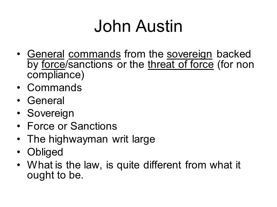 John Austin General commands from the sovereign backed by force/sanctions or the threat of force (for non compliance) Commands General Sovereign Force or Sanctions The highwayman writ large Obliged What is the law, is quite different from what it ought to be.