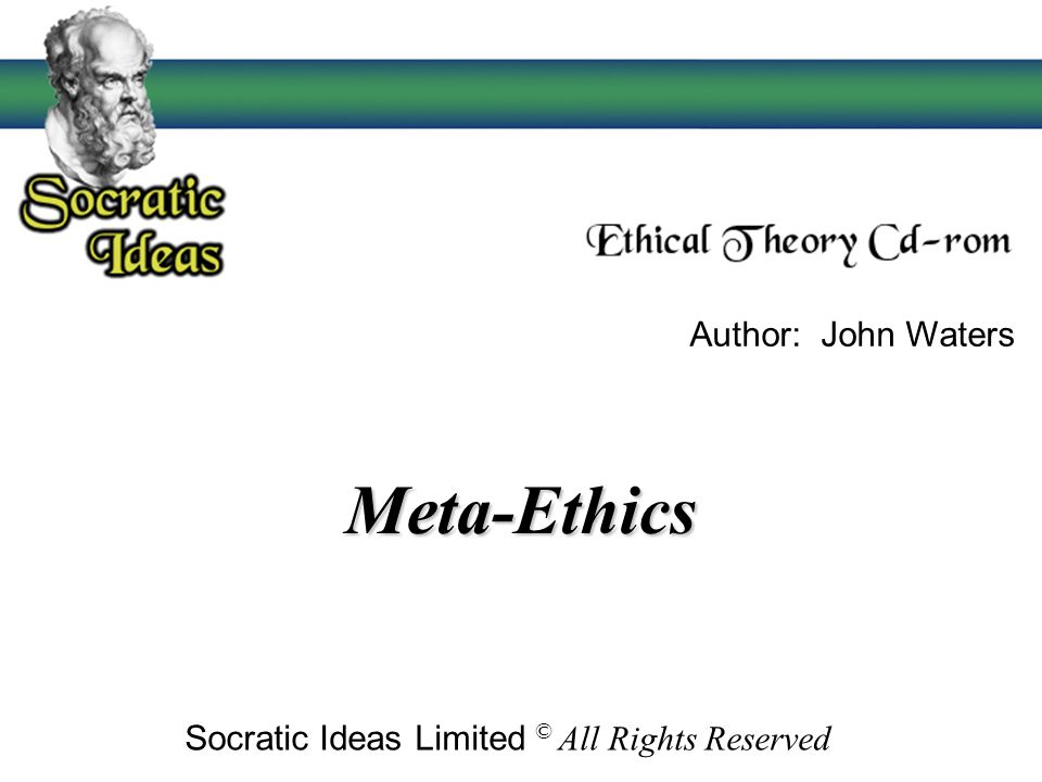 Meta-Ethics Socratic Ideas Limited © All Rights Reserved Author: John Waters