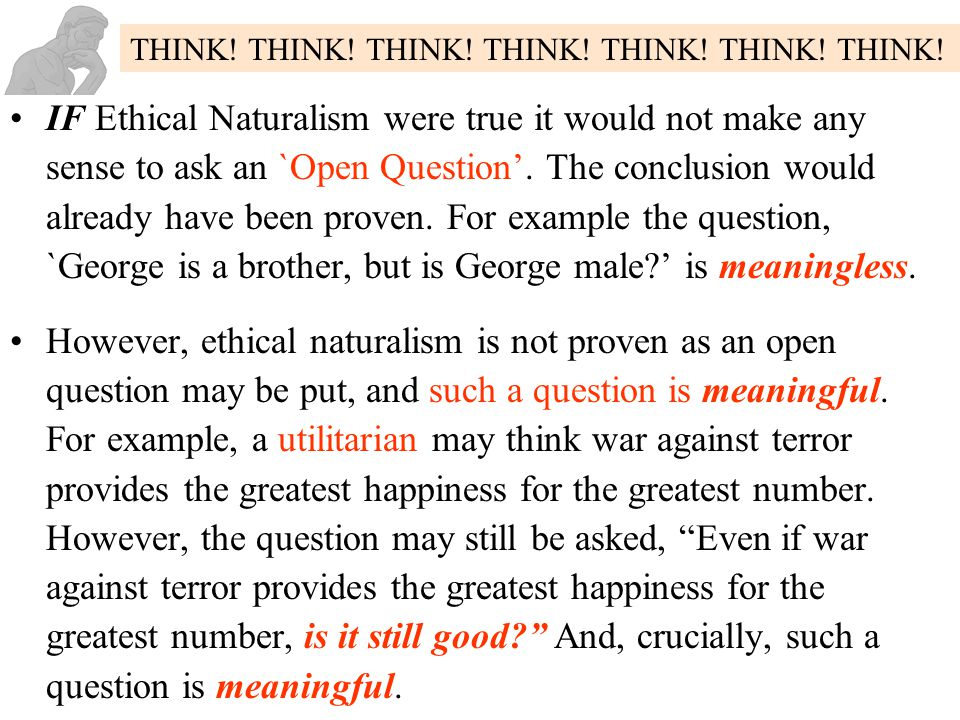 IF Ethical Naturalism were true it would not make any sense to ask an `Open Question'. The conclusion would already have been proven. For example the