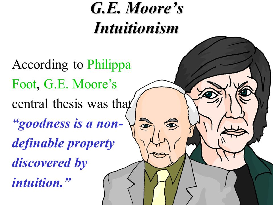 """G.E. Moore's Intuitionism According to Philippa Foot, G.E. Moore's central thesis was that """"goodness is a non- definable property discovered by intuit"""