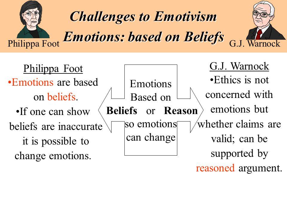 Challenges to Emotivism Emotions: based on Beliefs Philippa Foot G.J. Warnock Emotions Based on Beliefs or Reason so emotions can change Philippa Foot