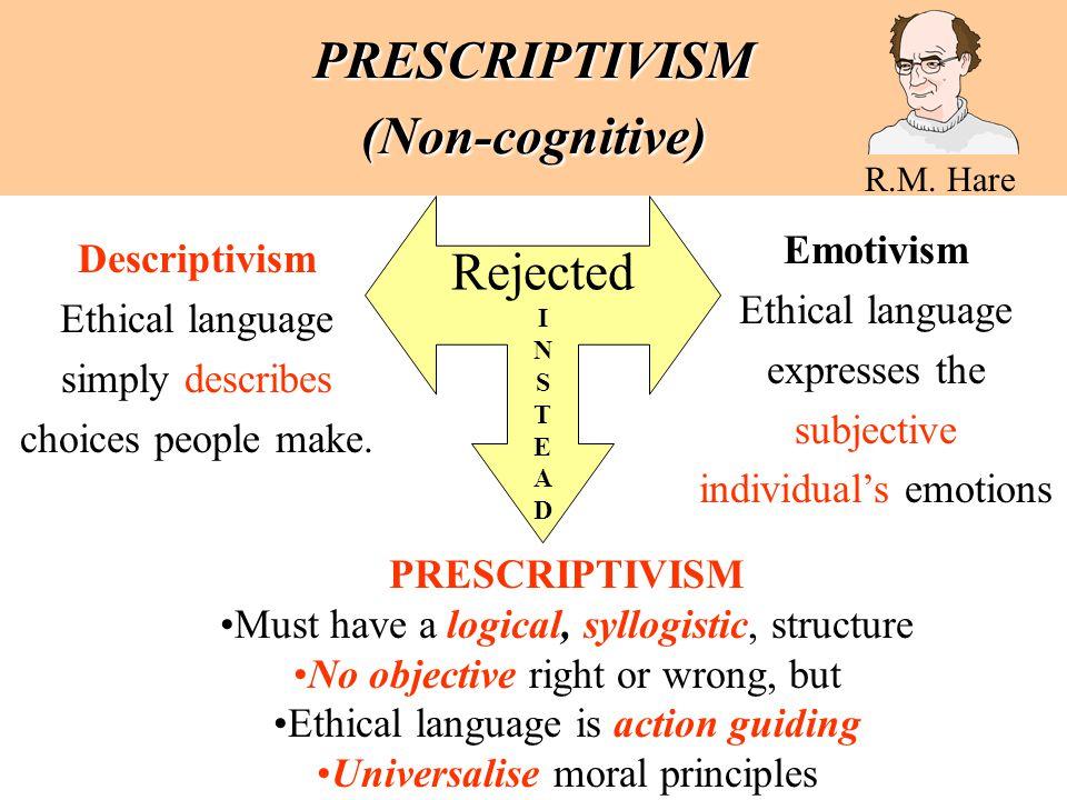 PRESCRIPTIVISM (Non-cognitive) R.M. Hare Descriptivism Ethical language simply describes choices people make. Emotivism Ethical language expresses the