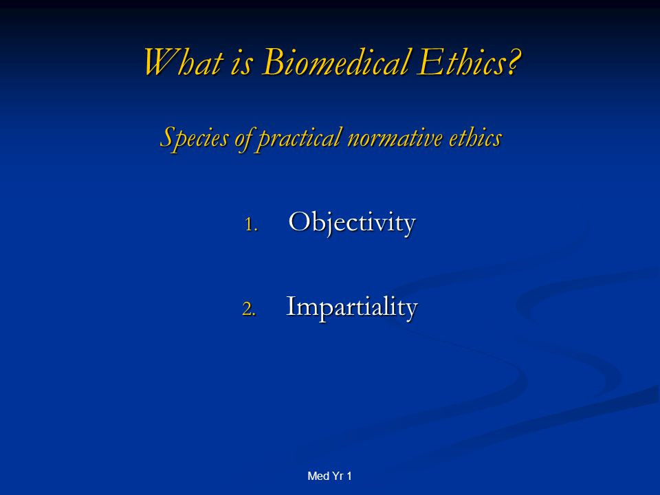 Med Yr 1 What is Biomedical Ethics. Species of practical normative ethics 1.