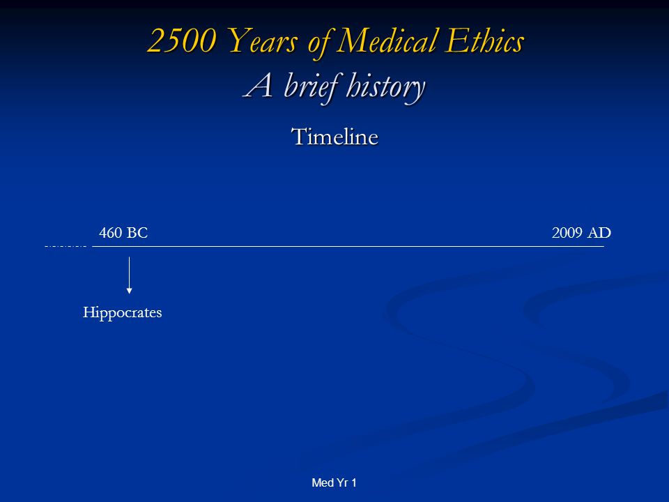 Med Yr 1 2500 Years of Medical Ethics A brief history Timeline Hippocrates 460 BC2009 AD