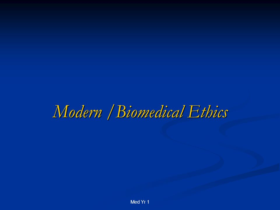 Med Yr 1 Modern /Biomedical Ethics