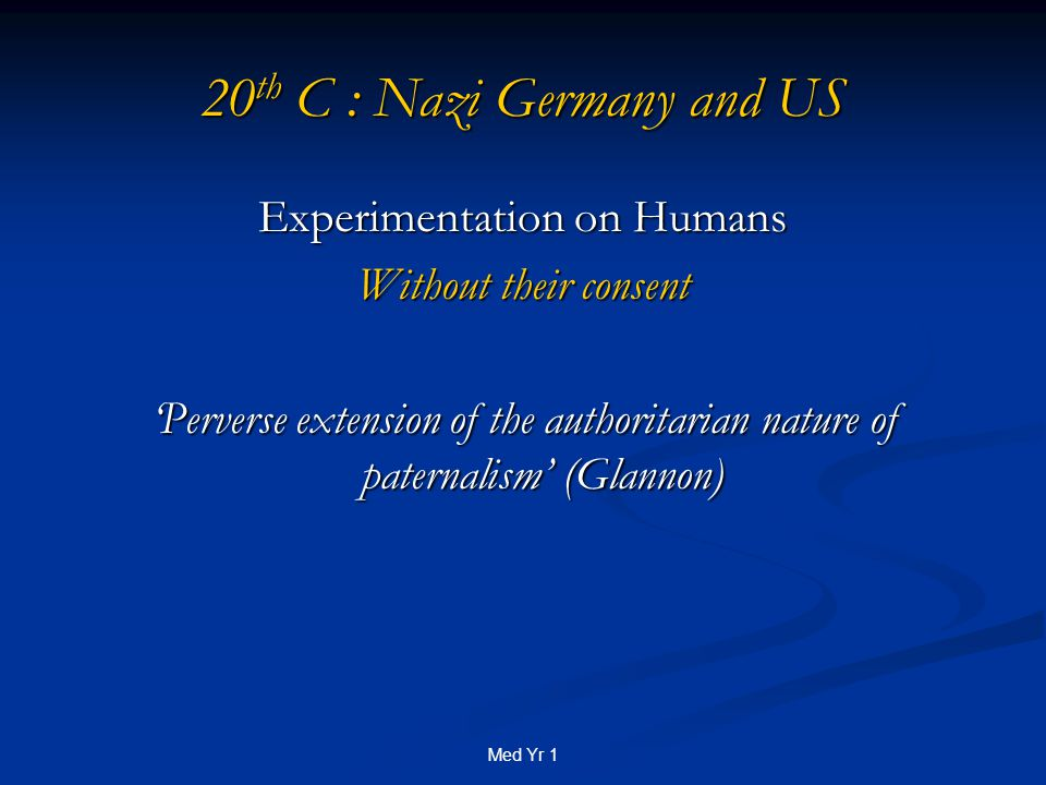 Med Yr 1 20 th C : Nazi Germany and US Experimentation on Humans Without their consent 'Perverse extension of the authoritarian nature of paternalism' (Glannon)