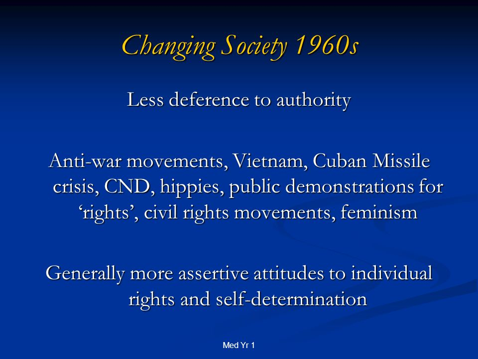 Med Yr 1 Changing Society 1960s Less deference to authority Anti-war movements, Vietnam, Cuban Missile crisis, CND, hippies, public demonstrations for 'rights', civil rights movements, feminism Generally more assertive attitudes to individual rights and self-determination