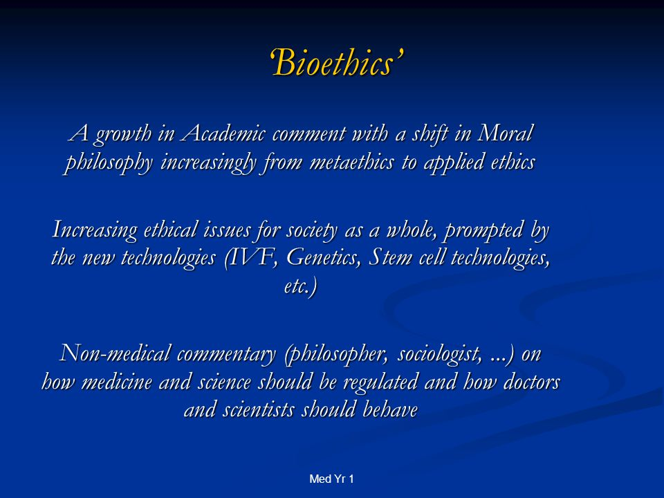 Med Yr 1 'Bioethics' A growth in Academic comment with a shift in Moral philosophy increasingly from metaethics to applied ethics Increasing ethical issues for society as a whole, prompted by the new technologies (IVF, Genetics, Stem cell technologies, etc.) Non-medical commentary (philosopher, sociologist,...) on how medicine and science should be regulated and how doctors and scientists should behave