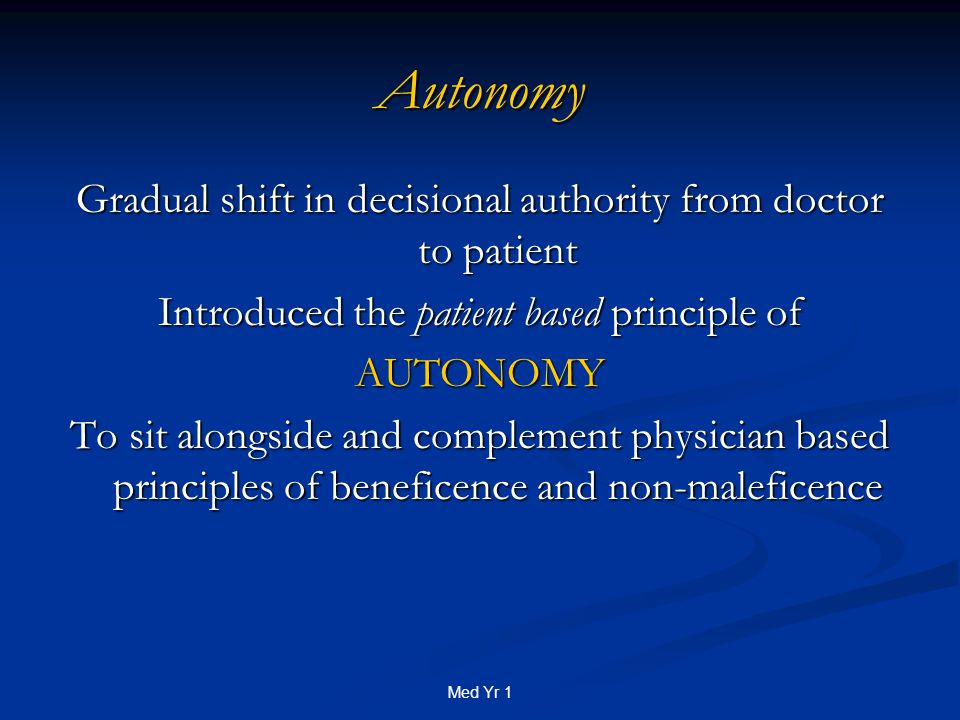 Med Yr 1 Autonomy Gradual shift in decisional authority from doctor to patient Introduced the patient based principle of AUTONOMY To sit alongside and complement physician based principles of beneficence and non-maleficence