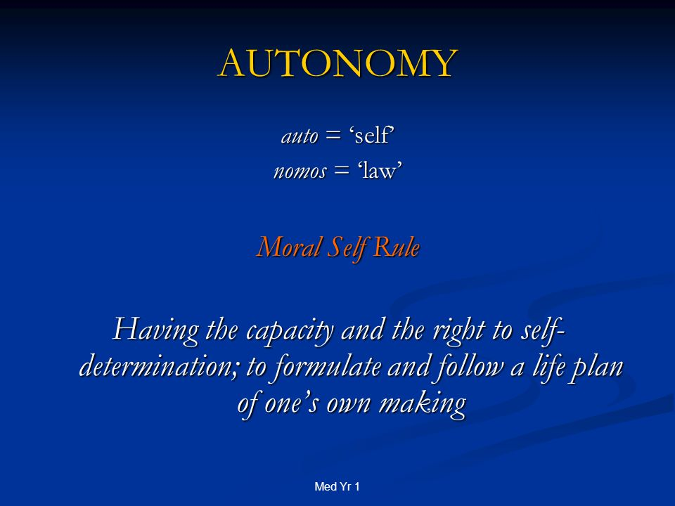 Med Yr 1 AUTONOMY auto = 'self' nomos = 'law' Moral Self Rule Having the capacity and the right to self- determination; to formulate and follow a life plan of one's own making