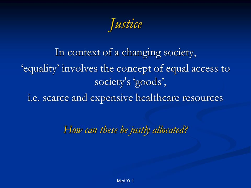 Med Yr 1 Justice In context of a changing society, 'equality' involves the concept of equal access to society s 'goods', i.e.