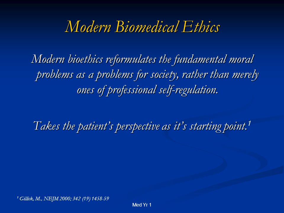 Med Yr 1 Modern Biomedical Ethics Modern bioethics reformulates the fundamental moral problems as a problems for society, rather than merely ones of professional self-regulation.