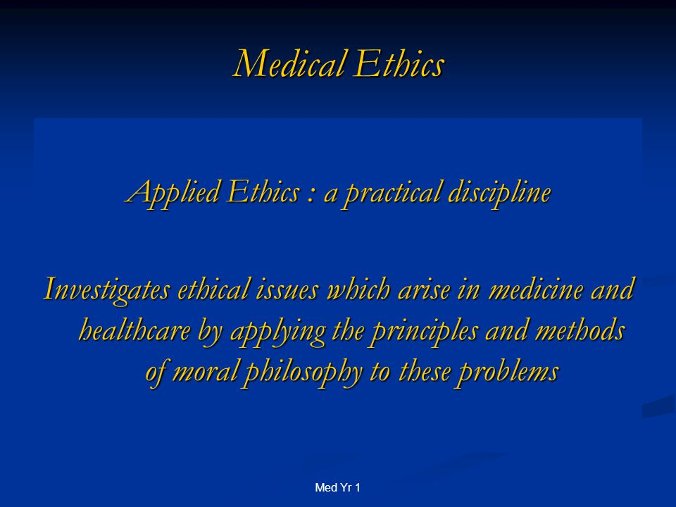 Med Yr 1 Medical Ethics Applied Ethics : a practical discipline Investigates ethical issues which arise in medicine and healthcare by applying the principles and methods of moral philosophy to these problems