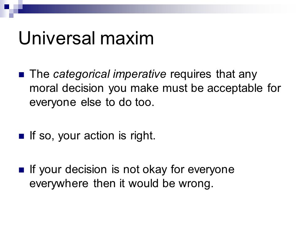 Universal maxim The categorical imperative requires that any moral decision you make must be acceptable for everyone else to do too. If so, your actio
