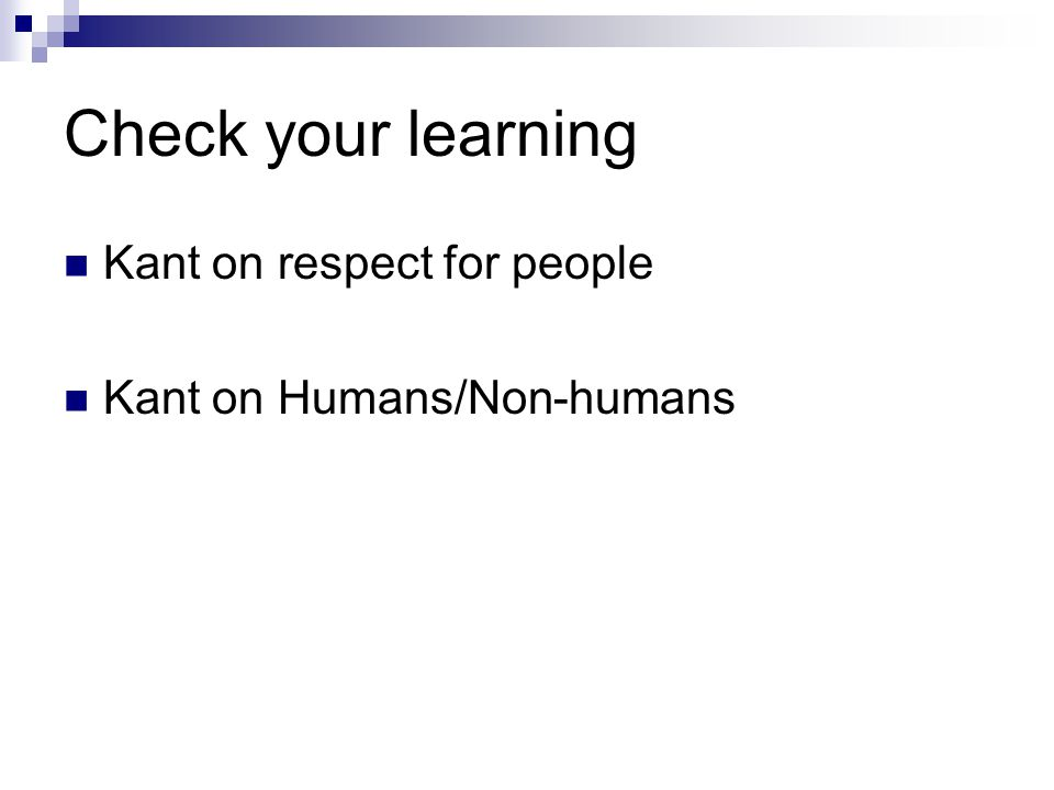 Check your learning Kant on respect for people Kant on Humans/Non-humans