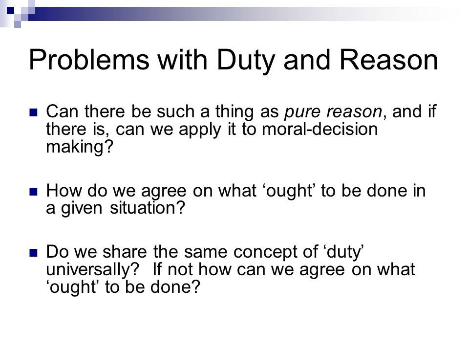 Problems with Duty and Reason Can there be such a thing as pure reason, and if there is, can we apply it to moral-decision making? How do we agree on