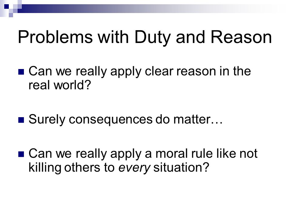 Problems with Duty and Reason Can we really apply clear reason in the real world? Surely consequences do matter… Can we really apply a moral rule like