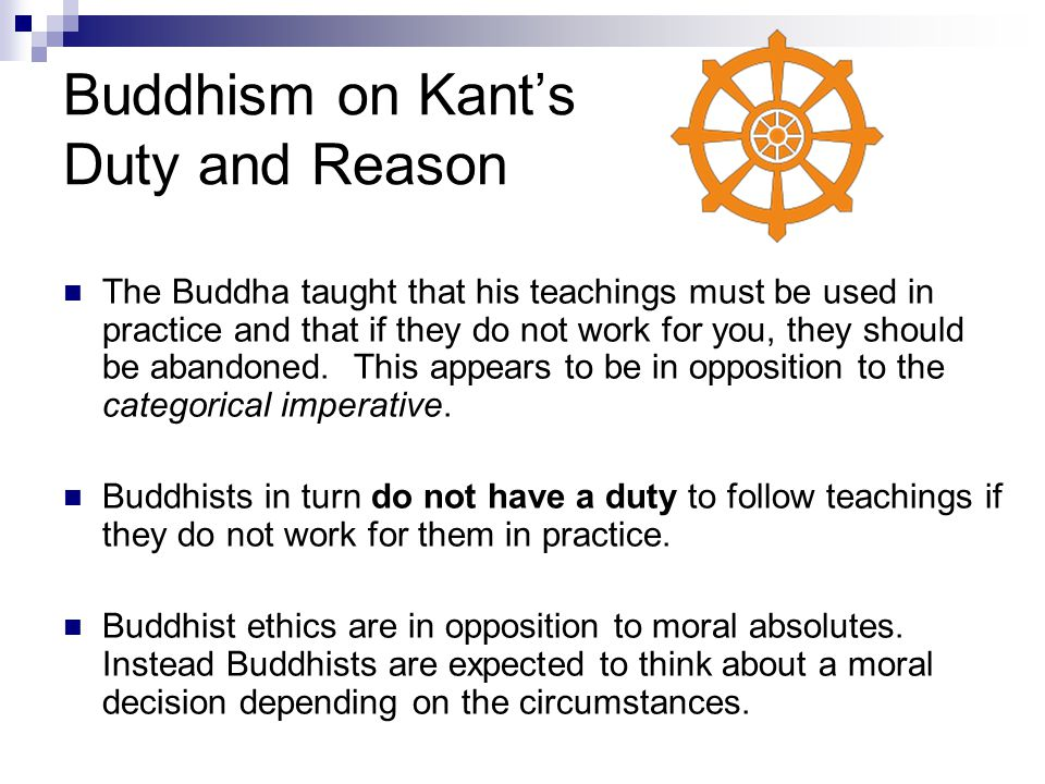 Buddhism on Kant's Duty and Reason The Buddha taught that his teachings must be used in practice and that if they do not work for you, they should be