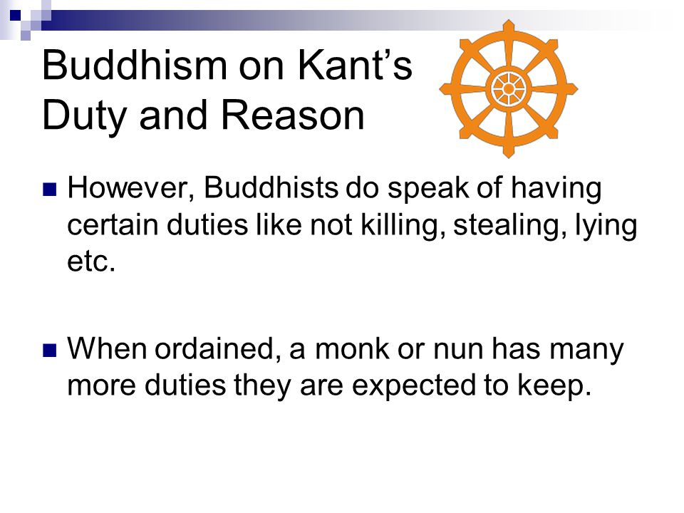 Buddhism on Kant's Duty and Reason However, Buddhists do speak of having certain duties like not killing, stealing, lying etc. When ordained, a monk o