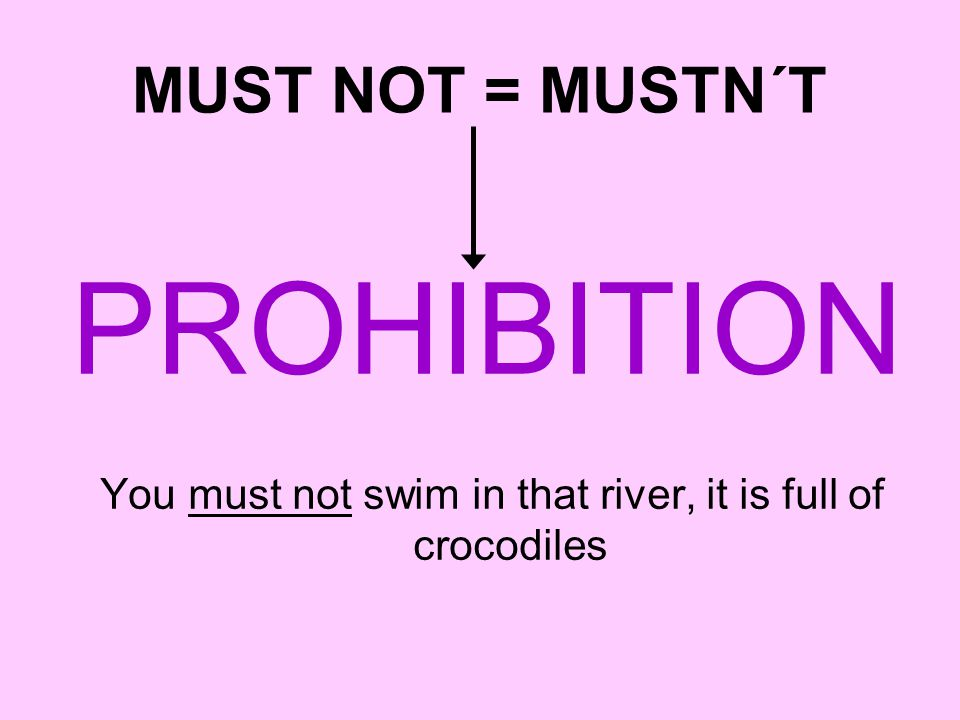 MUST NOT = MUSTN´T PROHIBITION You must not swim in that river, it is full of crocodiles