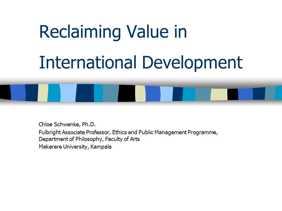 Reclaiming Value in International Development Chloe Schwenke, Ph.D. Fulbright Associate Professor, Ethics and Public Management Programme, Department