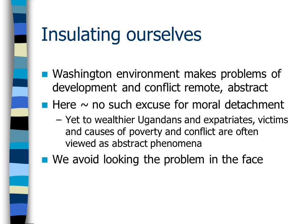 Insulating ourselves Washington environment makes problems of development and conflict remote, abstract Here ~ no such excuse for moral detachment –Yet to wealthier Ugandans and expatriates, victims and causes of poverty and conflict are often viewed as abstract phenomena We avoid looking the problem in the face