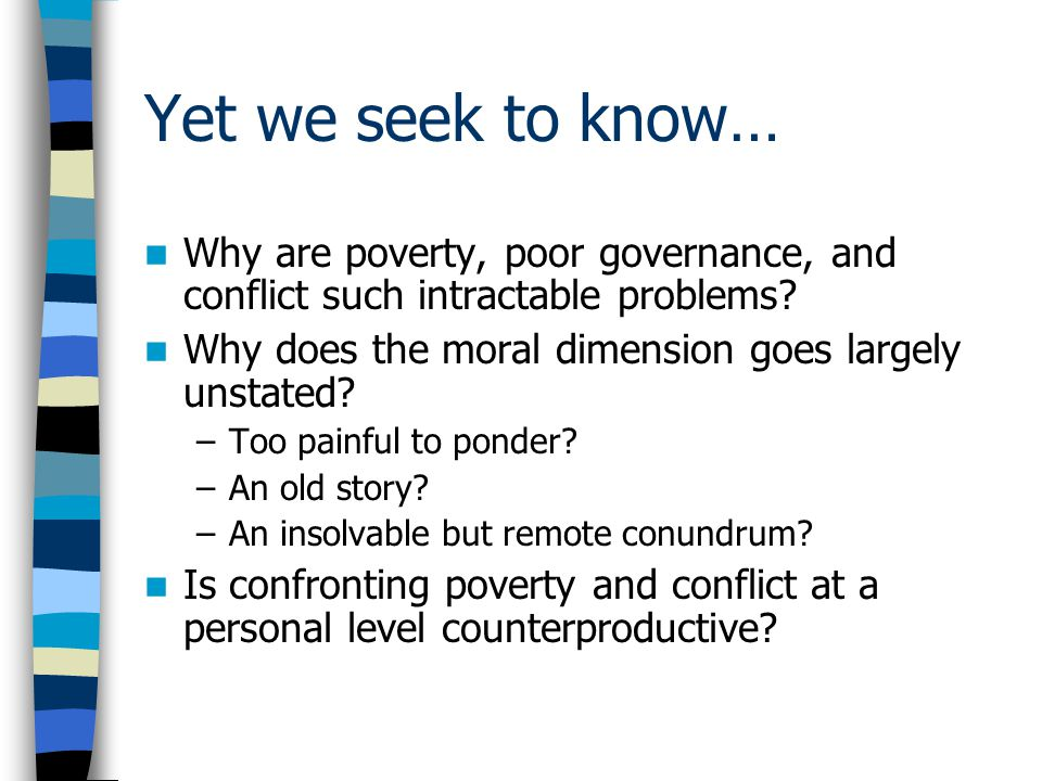 Yet we seek to know… Why are poverty, poor governance, and conflict such intractable problems.
