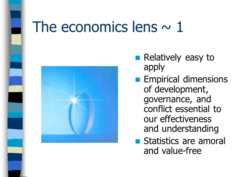 The economics lens ~ 1 Relatively easy to apply Empirical dimensions of development, governance, and conflict essential to our effectiveness and understanding Statistics are amoral and value-free