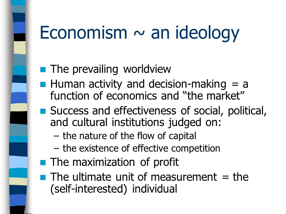 Economism ~ an ideology The prevailing worldview Human activity and decision-making = a function of economics and the market Success and effectiveness of social, political, and cultural institutions judged on: –the nature of the flow of capital –the existence of effective competition The maximization of profit The ultimate unit of measurement = the (self-interested) individual