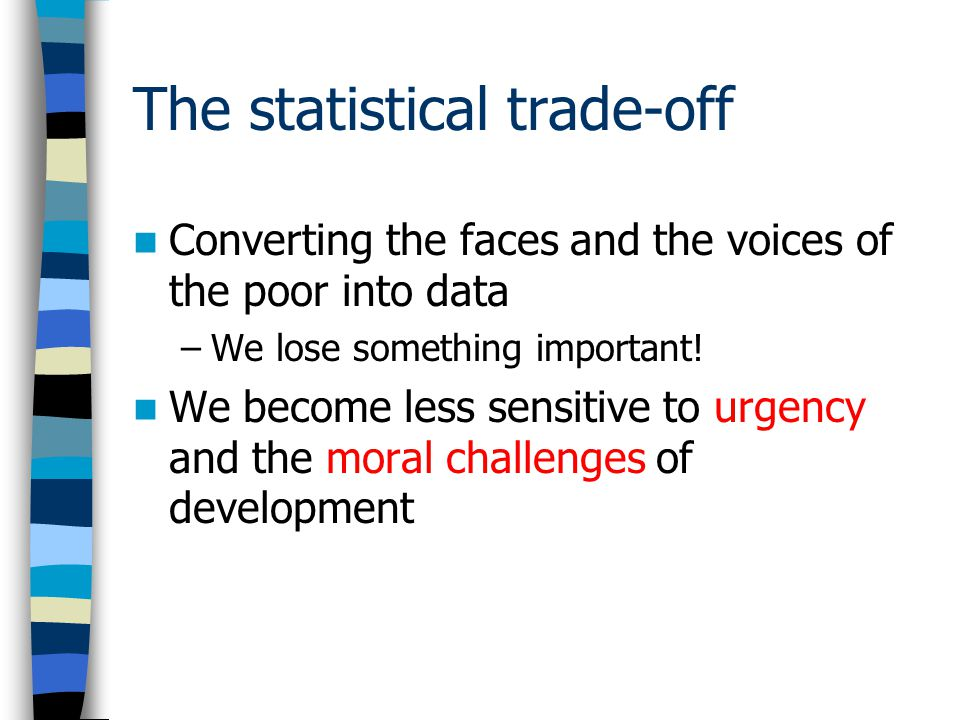 The statistical trade-off Converting the faces and the voices of the poor into data –We lose something important.