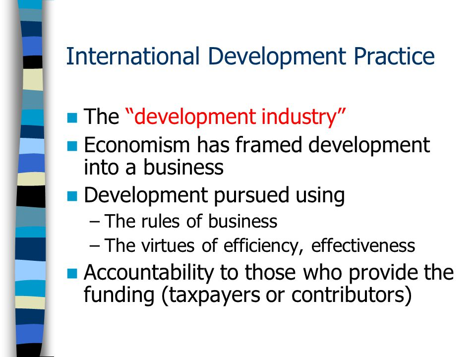 International Development Practice The development industry Economism has framed development into a business Development pursued using –The rules of business –The virtues of efficiency, effectiveness Accountability to those who provide the funding (taxpayers or contributors)