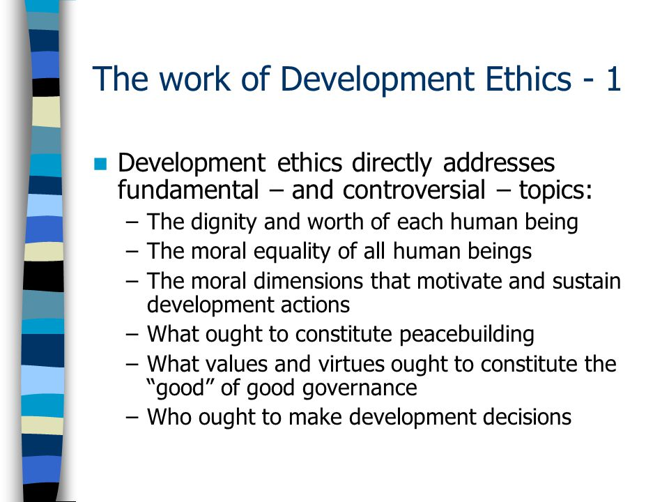 The work of Development Ethics - 1 Development ethics directly addresses fundamental – and controversial – topics: –The dignity and worth of each human being –The moral equality of all human beings –The moral dimensions that motivate and sustain development actions –What ought to constitute peacebuilding –What values and virtues ought to constitute the good of good governance –Who ought to make development decisions