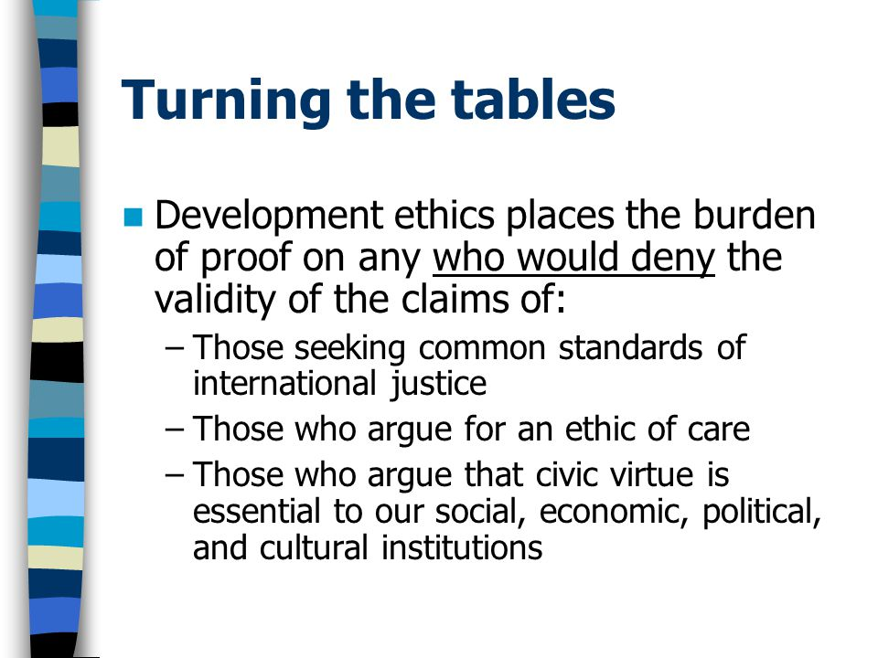 Turning the tables Development ethics places the burden of proof on any who would deny the validity of the claims of: –Those seeking common standards of international justice –Those who argue for an ethic of care –Those who argue that civic virtue is essential to our social, economic, political, and cultural institutions
