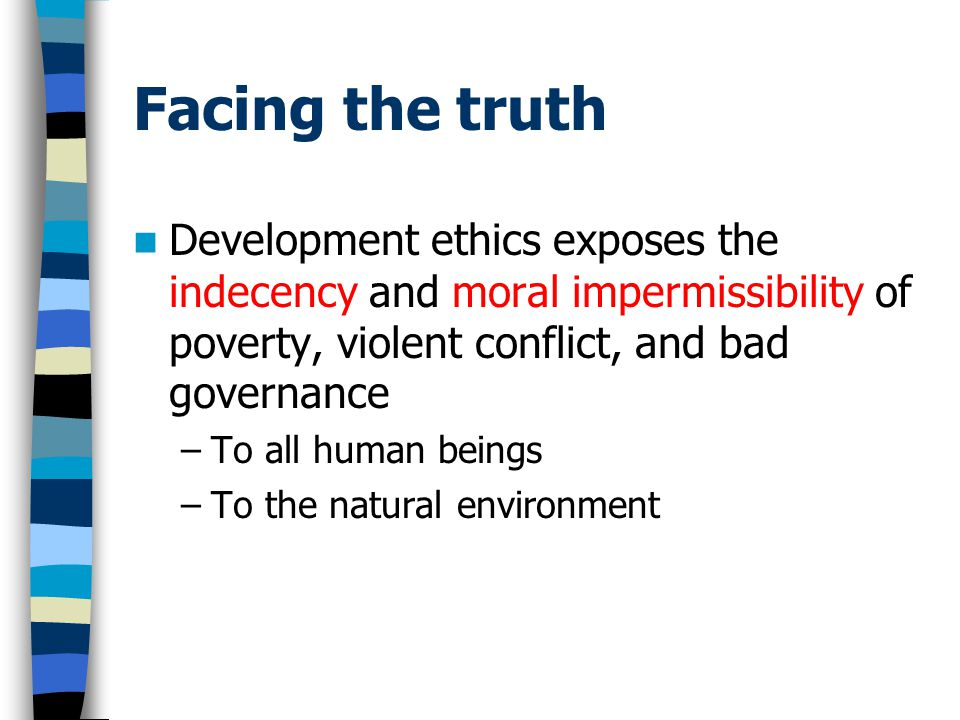 Facing the truth Development ethics exposes the indecency and moral impermissibility of poverty, violent conflict, and bad governance –To all human beings –To the natural environment