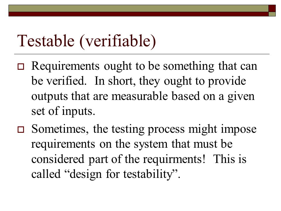 Testable (verifiable)  Requirements ought to be something that can be verified.