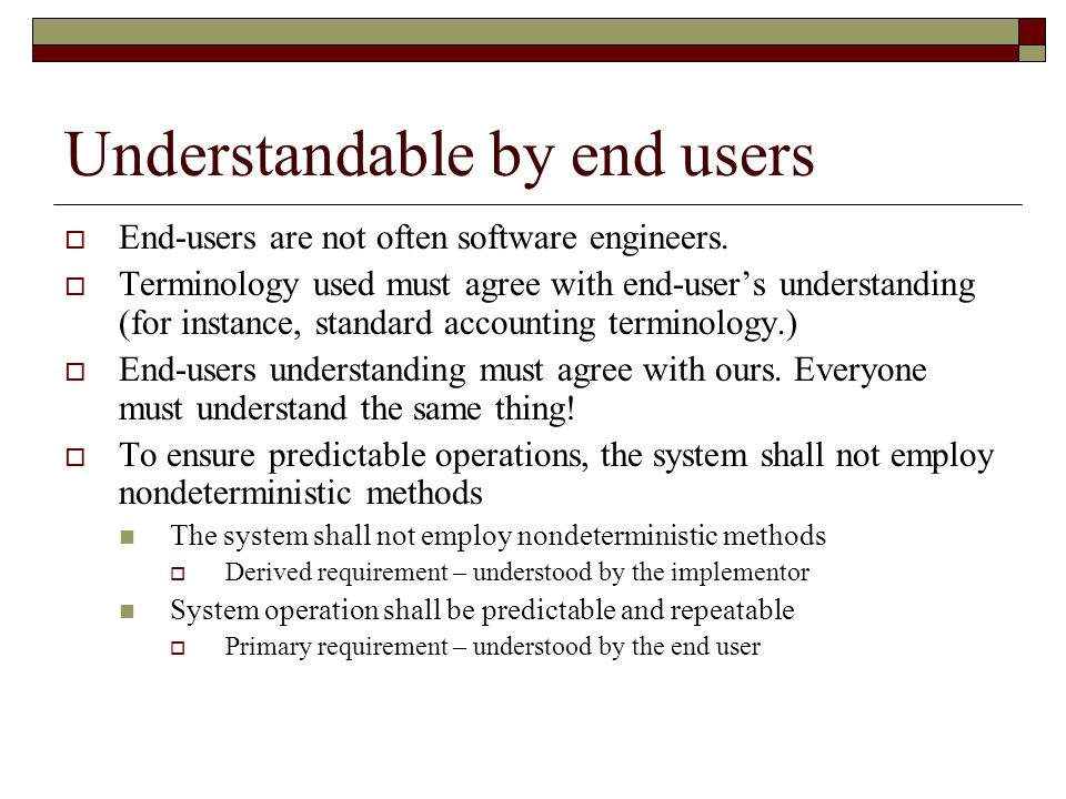 Understandable by end users  End-users are not often software engineers.