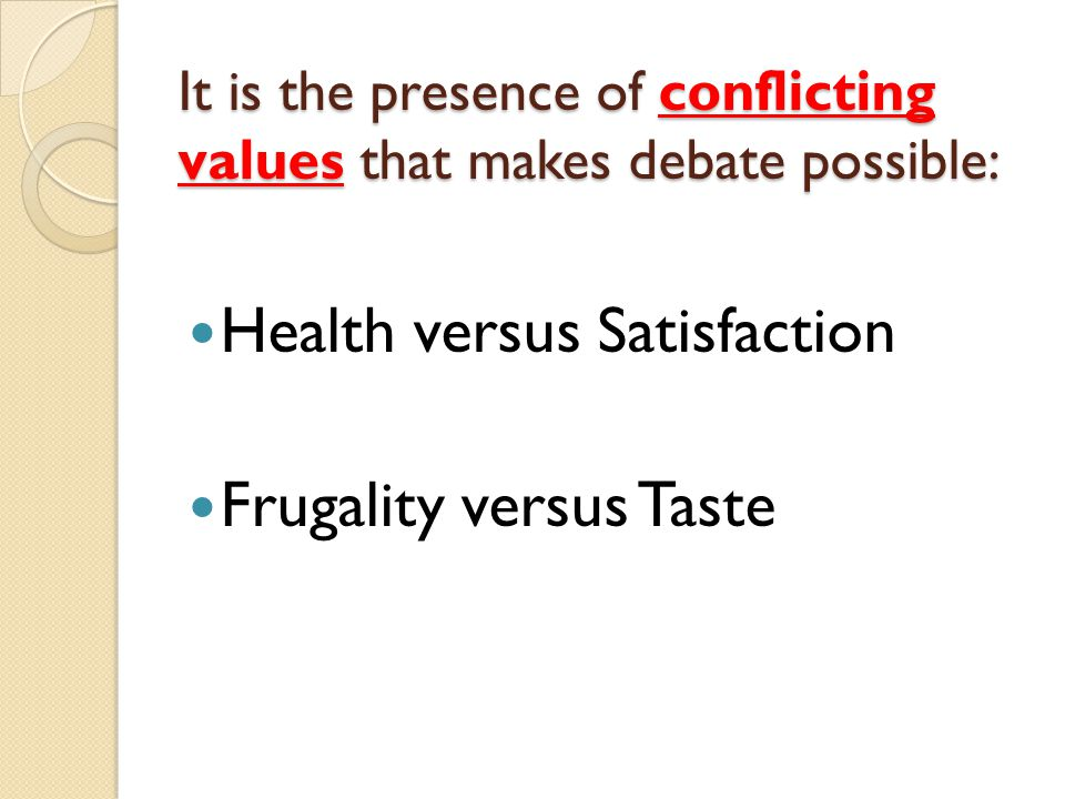 It is the presence of conflicting values that makes debate possible: Health versus Satisfaction Frugality versus Taste