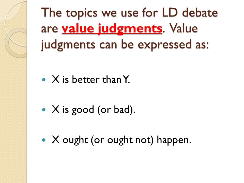 The topics we use for LD debate are value judgments.